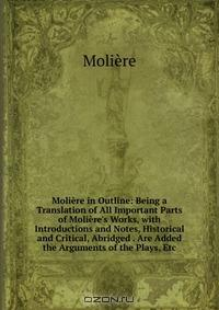 Moliere in Outline: Being a Translation of All Important Parts of Moliere's Works, with Introductions and Notes, Historical and Critical, Abridged . Are Added the Arguments of the Plays, Etc
