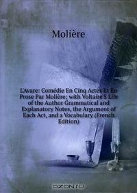 L'Avare: Comedie En Cinq Actes Et En Prose Par Moliere; with Voltaire'S Life of the Author Grammatical and Explanatory Notes, the Argument of Each Act, and a Vocabulary (French Edition)