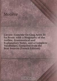 L'avare: Comedie En Cinq Actes Et En Prose. with a Biography of the Author, Grammatical and Explanatory Notes, and a Complete Vocabulary. Compiled from the Best Sources (French Edition)