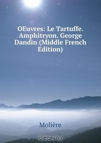 OEuvres: Le Tartuffe. Amphitryon. George Dandin (Middle French Edition)