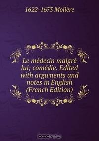 Le medecin malgre lui; comedie. Edited with arguments and notes in English (French Edition)